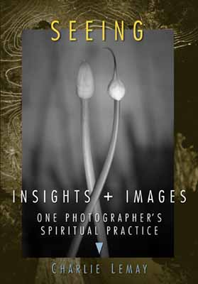 Insights + Images, One Photographer's Spiritual Practice by Charlie Lemay